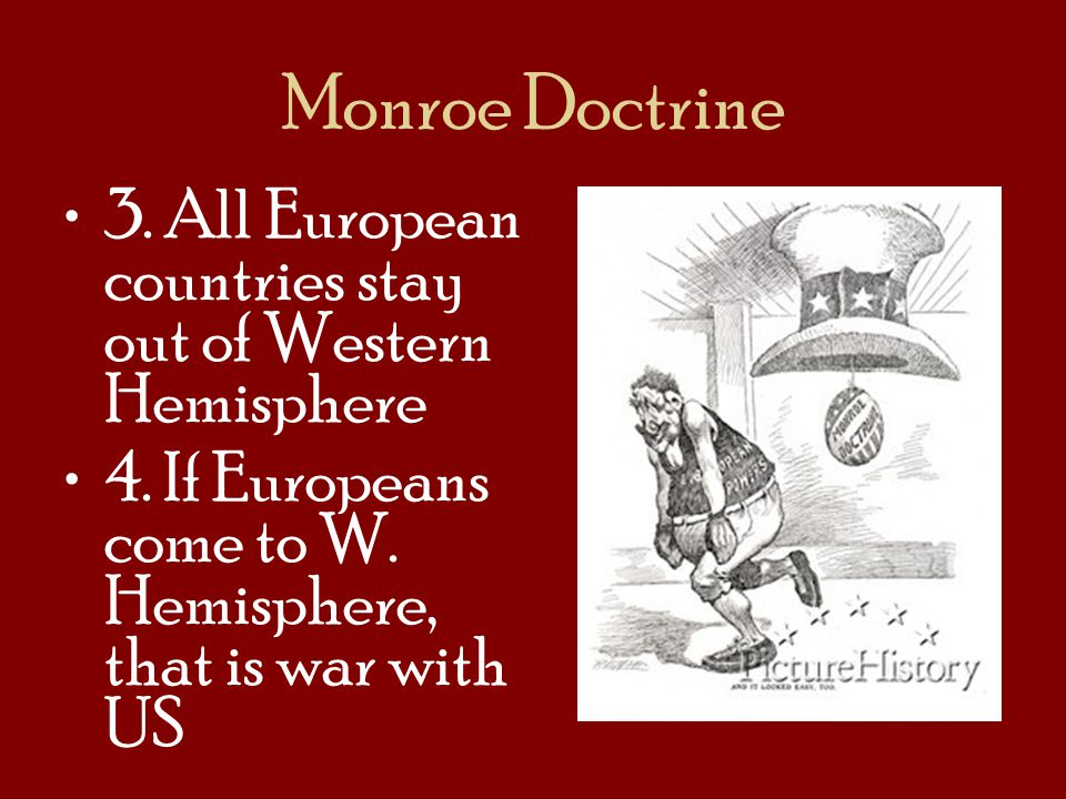 Monroe Doctrine 3. All European countries stay out of Western Hemisphere 4. If Europeans come to W. Hemisphere, that is war with US