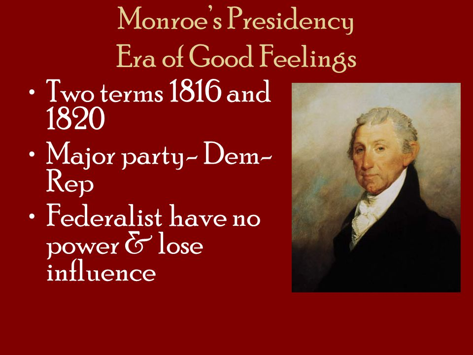Monroes Presidency Era of Good Feelings Two terms 1816 and 1820 Major party- Dem- Rep Federalist have no power & lose influence