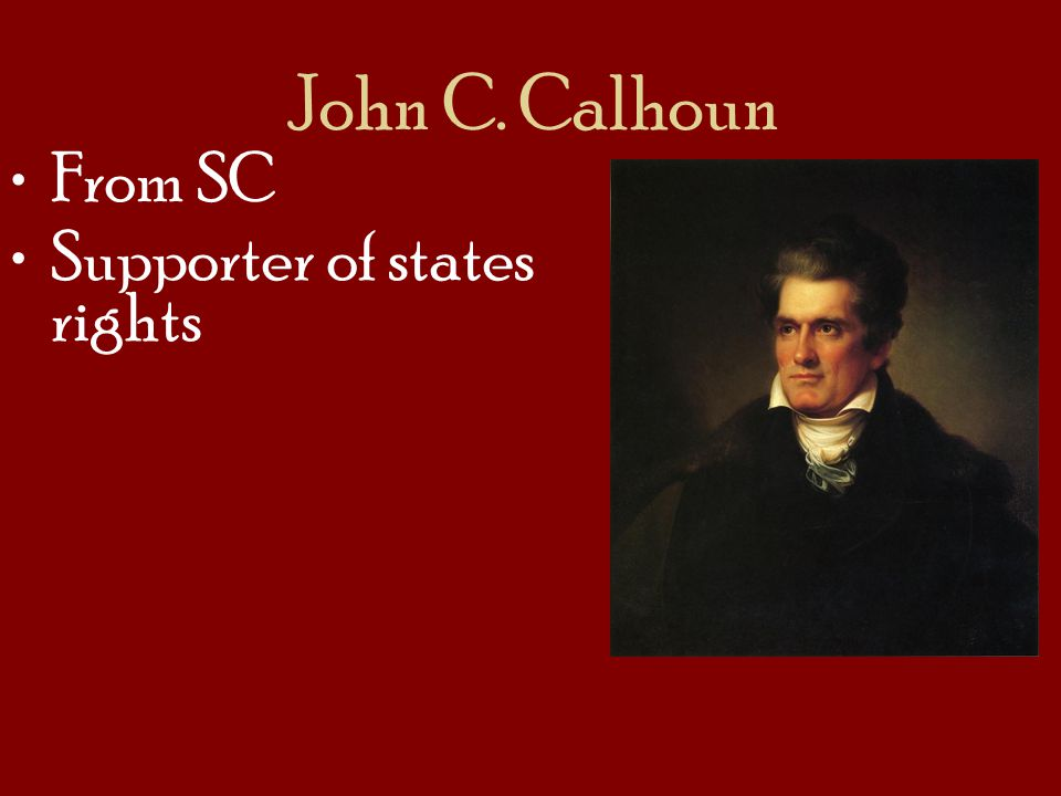 John C. Calhoun From SC Supporter of states rights