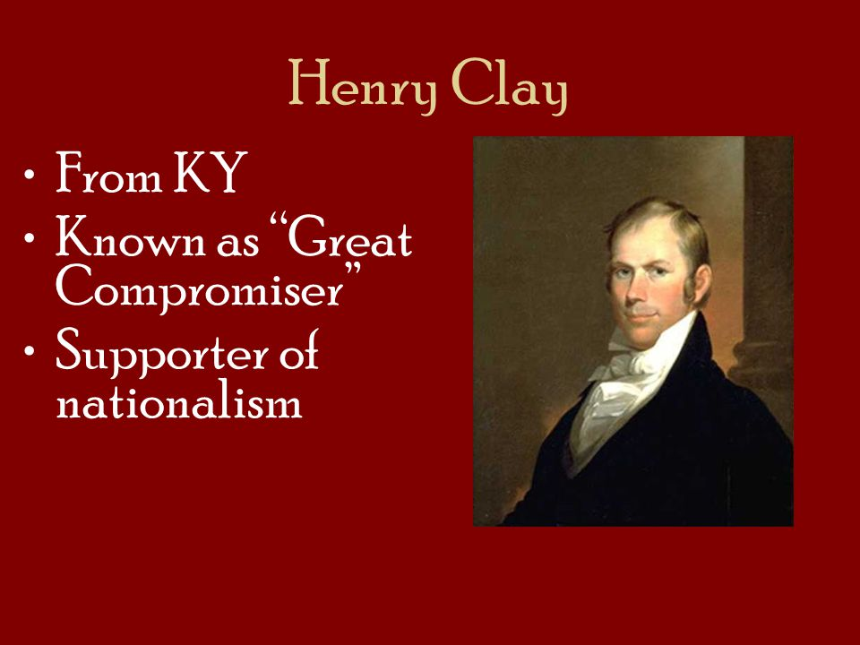 Henry Clay From KY Known as Great Compromiser Supporter of nationalism