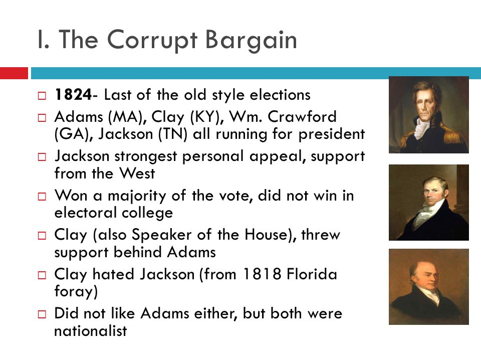 I.The Corrupt Bargain 1825 vote in House gave election to Adams, Clay becomes Sec.