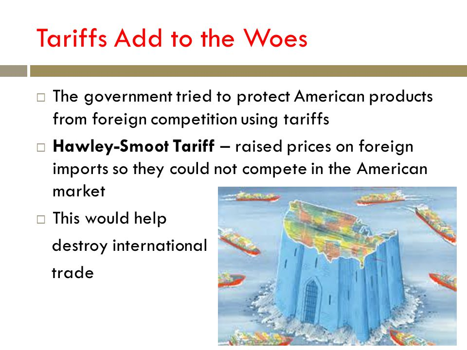 Tariffs Add to the Woes The government tried to protect American products from foreign competition using tariffs Hawley-Smoot Tariff – raised prices on foreign imports so they could not compete in the American market This would help destroy international trade