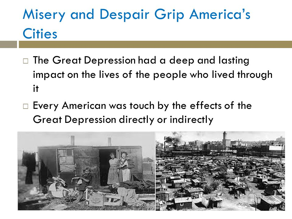 Misery and Despair Grip Americas Cities The Great Depression had a deep and lasting impact on the lives of the people who lived through it Every American was touch by the effects of the Great Depression directly or indirectly