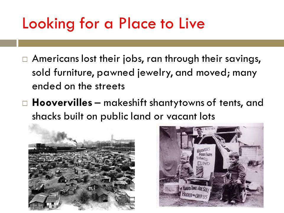 Looking for a Place to Live Americans lost their jobs, ran through their savings, sold furniture, pawned jewelry, and moved; many ended on the streets Hoovervilles – makeshift shantytowns of tents, and shacks built on public land or vacant lots