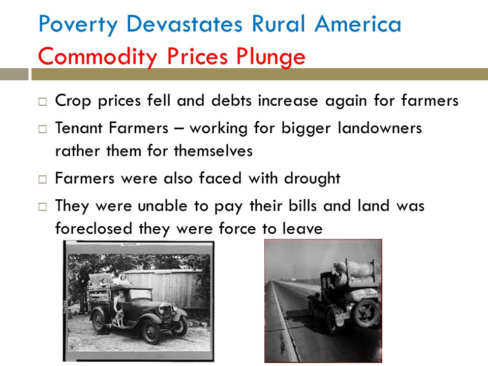 Poverty Devastates Rural America Commodity Prices Plunge Crop prices fell and debts increase again for farmers Tenant Farmers – working for bigger landowners rather them for themselves Farmers were also faced with drought They were unable to pay their bills and land was foreclosed they were force to leave