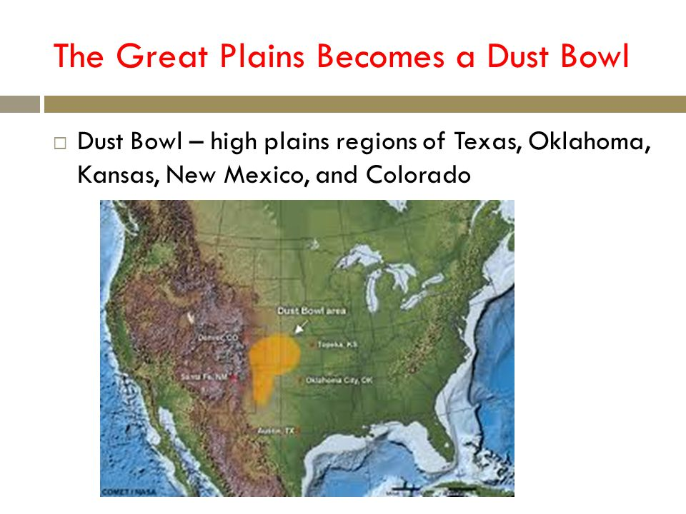 The Great Plains Becomes a Dust Bowl Dust Bowl – high plains regions of Texas, Oklahoma, Kansas, New Mexico, and Colorado