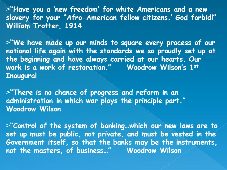 >Have you a new freedom for white Americans and a new slavery for your Afro-American fellow citizens. God forbid! William Trotter, 1914 >We have made