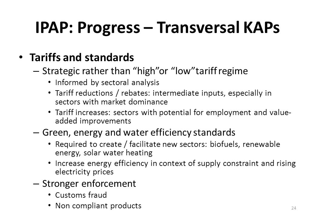 IPAP: Progress – Transversal KAPs Tariffs and standards – Strategic rather than highor lowtariff regime Informed by sectoral analysis Tariff reductions / rebates: intermediate inputs, especially in sectors with market dominance Tariff increases: sectors with potential for employment and value- added improvements – Green, energy and water efficiency standards Required to create / facilitate new sectors: biofuels, renewable energy, solar water heating Increase energy efficiency in context of supply constraint and rising electricity prices – Stronger enforcement Customs fraud Non compliant products 24