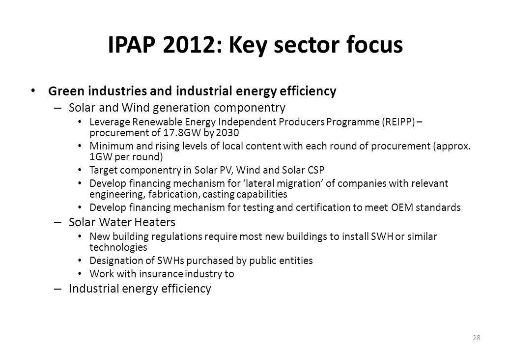 IPAP 2012: Key sector focus Green industries and industrial energy efficiency – Solar and Wind generation componentry Leverage Renewable Energy Independent Producers Programme (REIPP) – procurement of 17.8GW by 2030 Minimum and rising levels of local content with each round of procurement (approx.