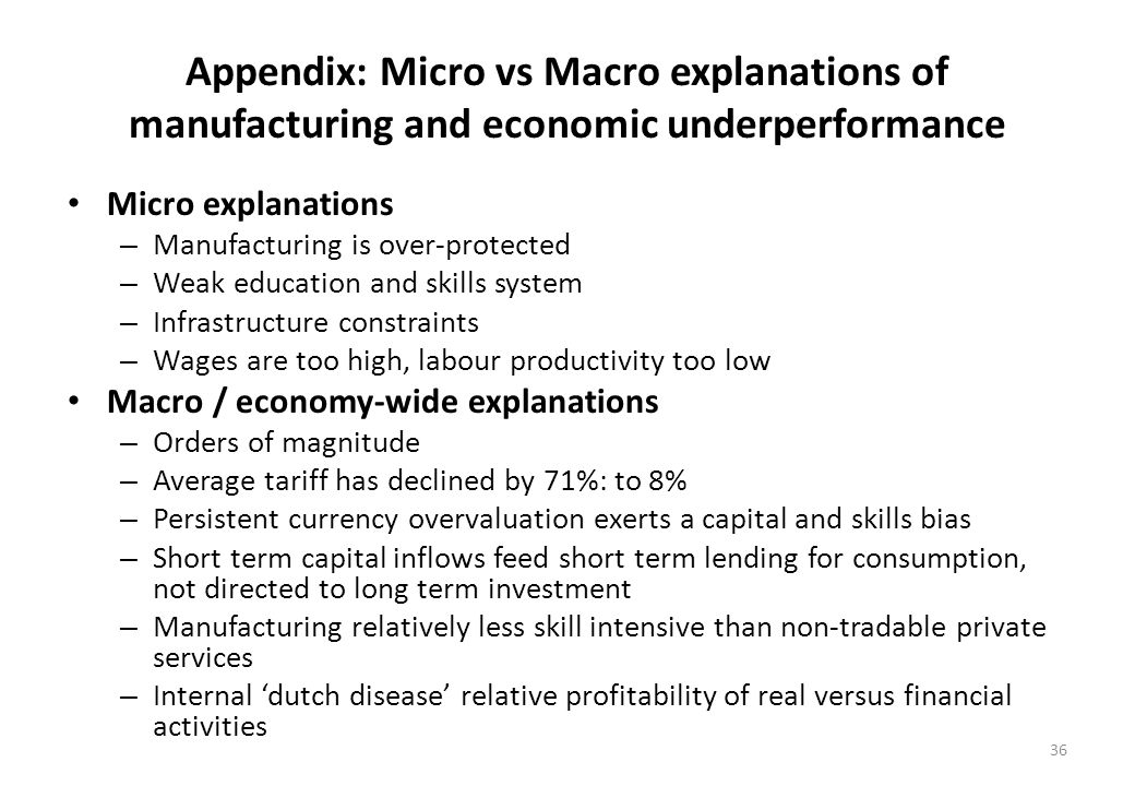 Appendix: Micro vs Macro explanations of manufacturing and economic underperformance Micro explanations – Manufacturing is over-protected – Weak education and skills system – Infrastructure constraints – Wages are too high, labour productivity too low Macro / economy-wide explanations – Orders of magnitude – Average tariff has declined by 71%: to 8% – Persistent currency overvaluation exerts a capital and skills bias – Short term capital inflows feed short term lending for consumption, not directed to long term investment – Manufacturing relatively less skill intensive than non-tradable private services – Internal dutch disease relative profitability of real versus financial activities 36