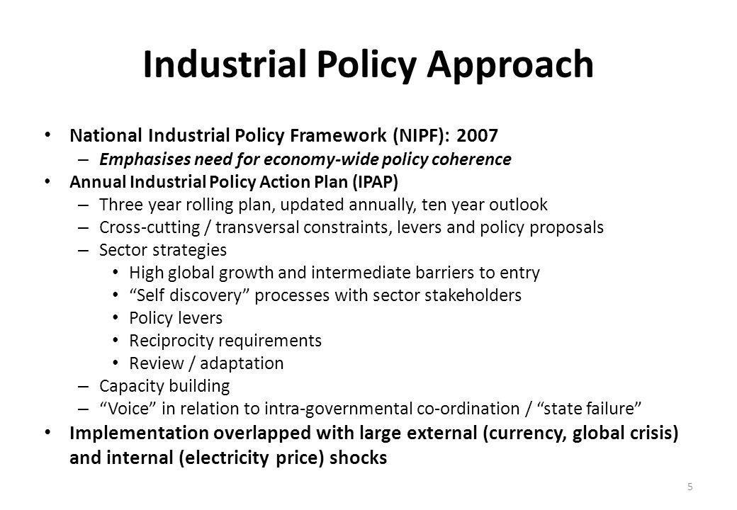 Industrial Policy Approach National Industrial Policy Framework (NIPF): 2007 – Emphasises need for economy-wide policy coherence Annual Industrial Policy Action Plan (IPAP) – Three year rolling plan, updated annually, ten year outlook – Cross-cutting / transversal constraints, levers and policy proposals – Sector strategies High global growth and intermediate barriers to entry Self discovery processes with sector stakeholders Policy levers Reciprocity requirements Review / adaptation – Capacity building – Voice in relation to intra-governmental co-ordination / state failure Implementation overlapped with large external (currency, global crisis) and internal (electricity price) shocks 5
