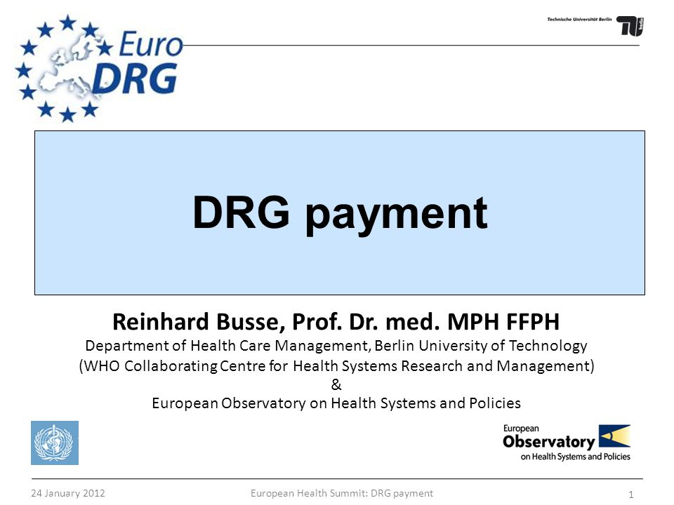 24 January 2012 European Health Summit: DRG payment 1 Reinhard Busse, Prof. Dr. med. MPH FFPH Department of Health Care Management, Berlin University