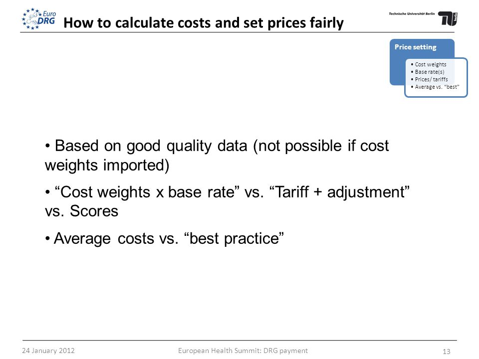 How to calculate costs and set prices fairly Based on good quality data (not possible if cost weights imported) Cost weights x base rate vs. Tariff +