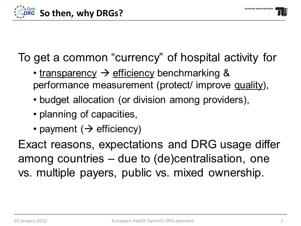 So then, why DRGs? To get a common currency of hospital activity for transparency efficiency benchmarking & performance measurement (protect/ improve