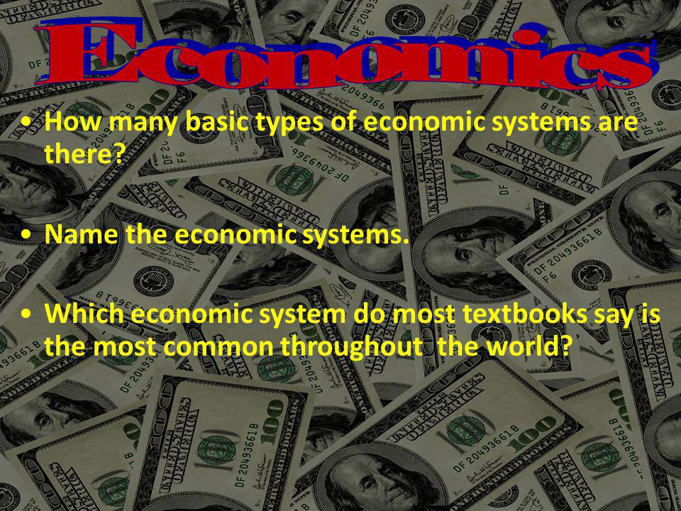 How many basic types of economic systems are there? Name the economic systems. Which economic system do most textbooks say is the most common througho