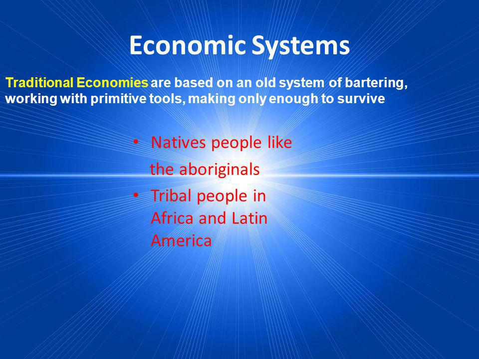 Economic Systems Traditional Economies are based on an old system of bartering, working with primitive tools, making only enough to survive Natives pe