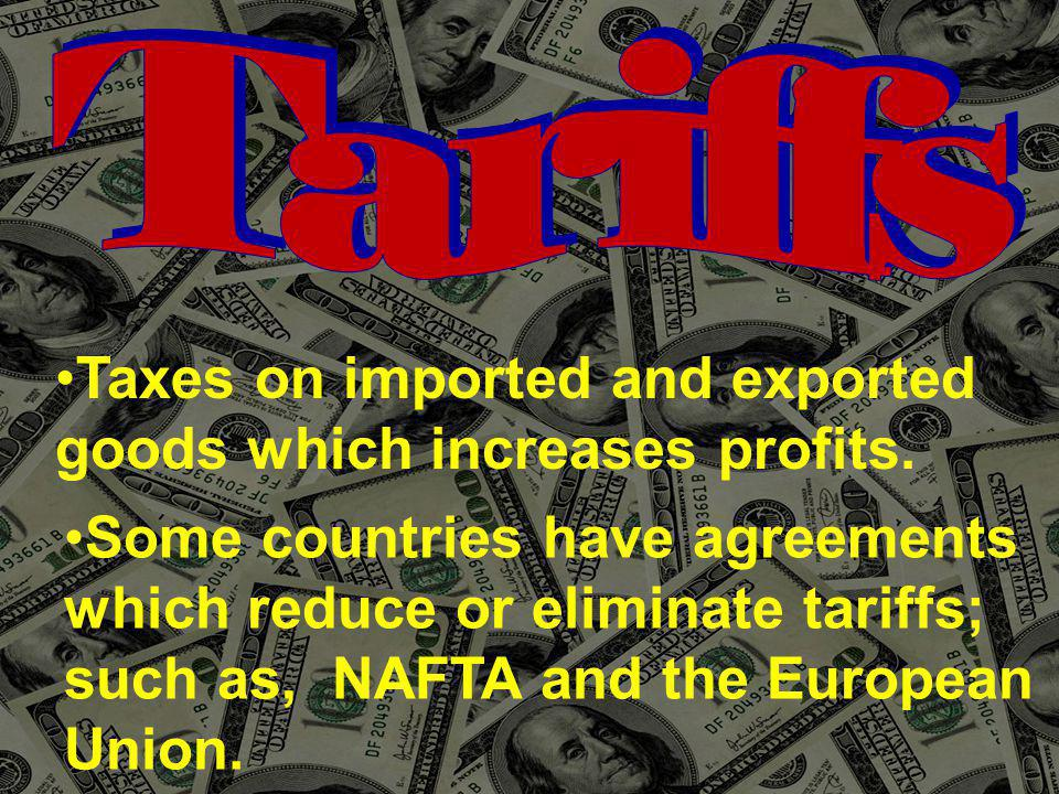 Taxes on imported and exported goods which increases profits. Some countries have agreements which reduce or eliminate tariffs; such as, NAFTA and the