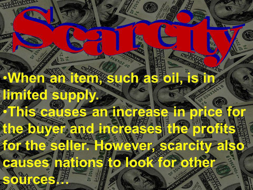When an item, such as oil, is in limited supply. This causes an increase in price for the buyer and increases the profits for the seller. However, sca