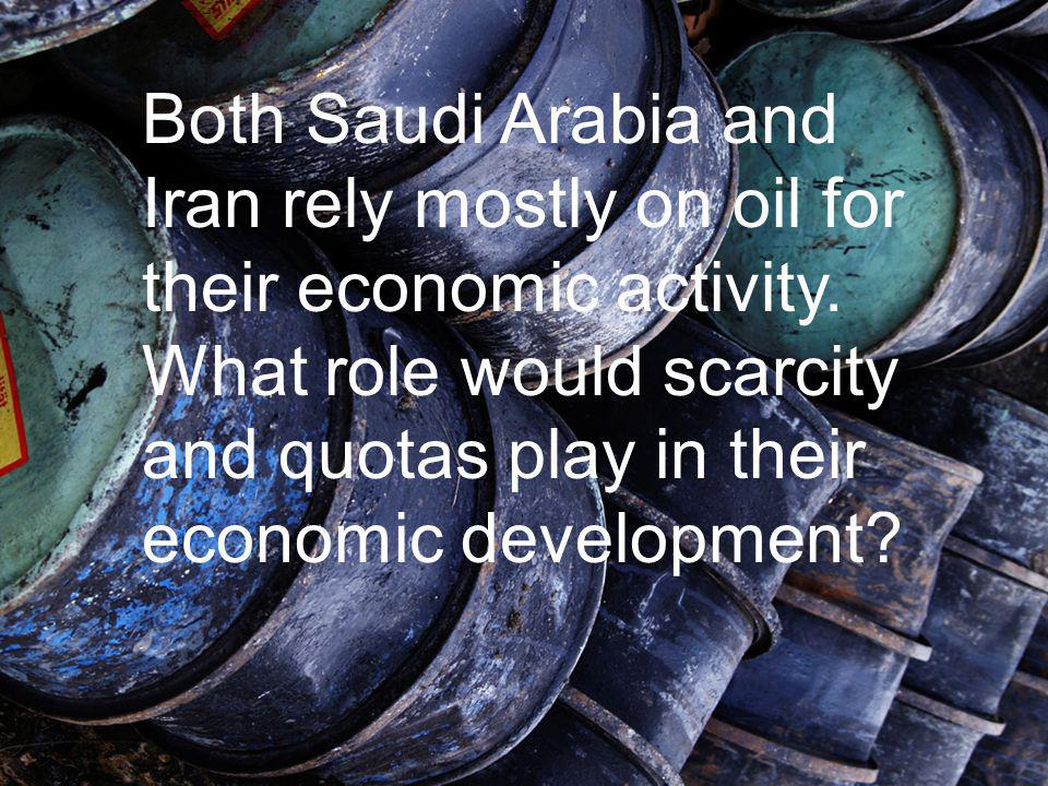 Both Saudi Arabia and Iran rely mostly on oil for their economic activity. What role would scarcity and quotas play in their economic development?