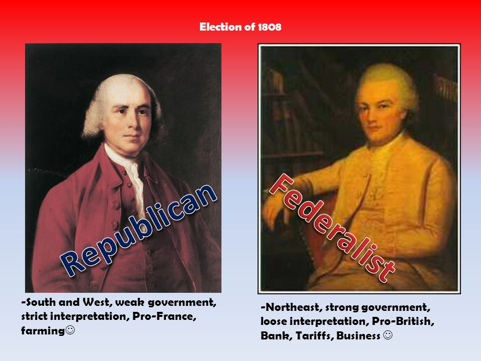 -Northeast, strong government, loose interpretation, Pro-British, Bank, Tariffs, Business -South and West, weak government, strict interpretation, Pro-France, farming Election of 1808