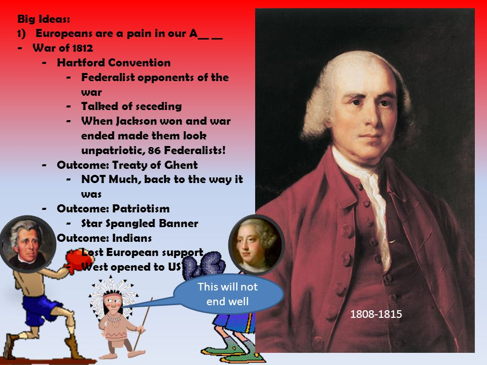 1808-1815 Big Ideas: 1)Europeans are a pain in our A__ __ -War of 1812 -Hartford Convention -Federalist opponents of the war -Talked of seceding -When