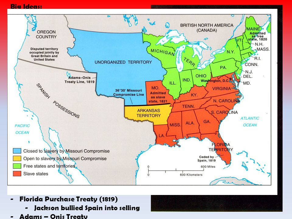1816-1825 Big Ideas: 7) Westward Expansion raises questions -Needed cheap money from state banks -Needed cheap land -Needed internal improvements in transportation -Slavery -Missouri Compromise -Maintain balance of free and slave -Major debate as Missouri applied for statehood -Clay comes up with a plan -Missouri enters as slave -Maine as free -36 30 mark slave line for future states 8) We secured our boarders -Rush-Bagot Agreement (1817) -Made nice with Canada -Treaty of 1818 -Set US Canada border -Florida Purchase Treaty (1819) -Jackson bullied Spain into selling -Adams – Onis Treaty