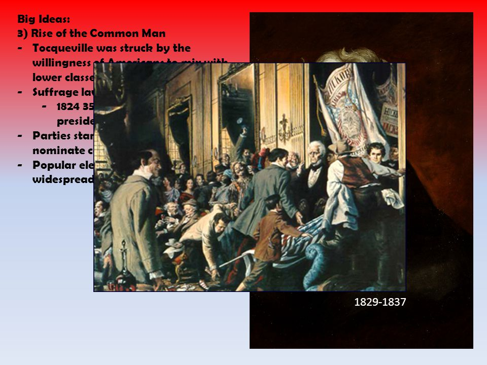 Big Ideas: 3) Rise of the Common Man -Tocqueville was struck by the willingness of Americans to mix with lower classes -Suffrage laws changed -1824 35