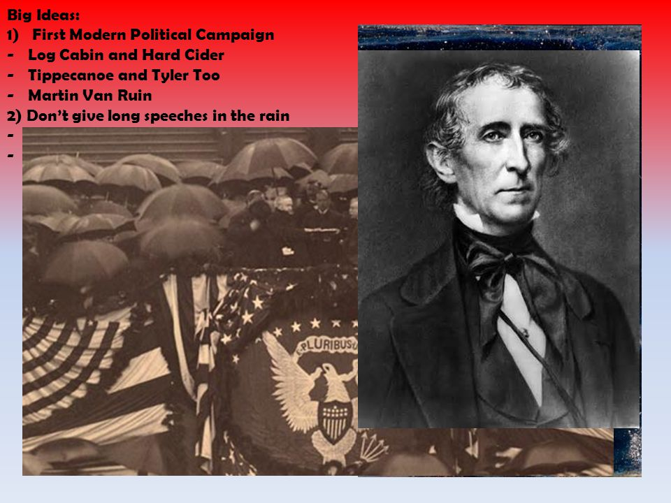 Big Ideas: 1)First Modern Political Campaign -Log Cabin and Hard Cider -Tippecanoe and Tyler Too -Martin Van Ruin 2) Dont give long speeches in the rain -Died with-in a month -John Tyler became President