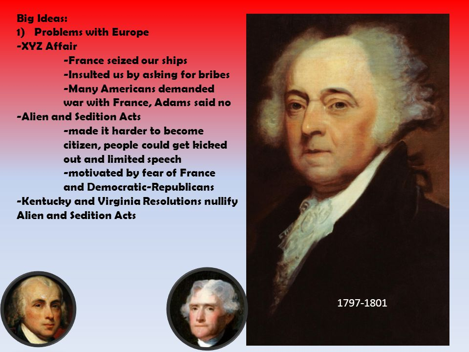 1797-1801 Big Ideas: 1)Problems with Europe -XYZ Affair -France seized our ships -Insulted us by asking for bribes -Many Americans demanded war with France, Adams said no -Alien and Sedition Acts -made it harder to become citizen, people could get kicked out and limited speech -motivated by fear of France and Democratic-Republicans -Kentucky and Virginia Resolutions nullify Alien and Sedition Acts