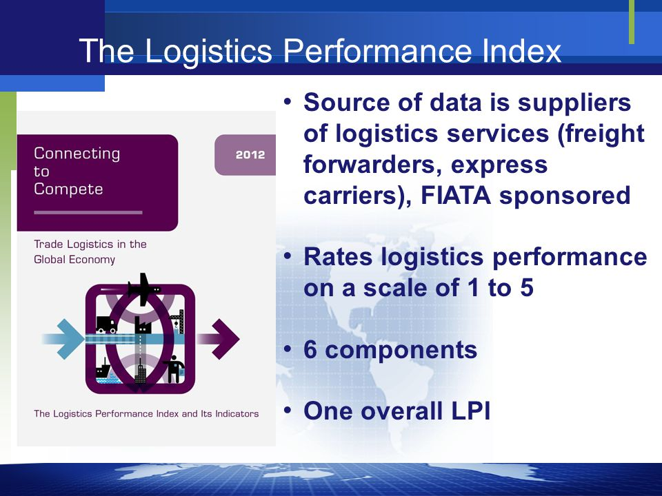 Source of data is suppliers of logistics services (freight forwarders, express carriers), FIATA sponsored Rates logistics performance on a scale of 1 to 5 6 components One overall LPI The Logistics Performance Index