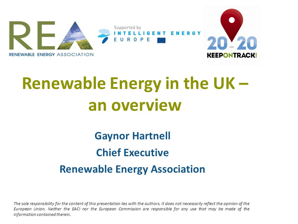 Renewable Energy in the UK – an overview Gaynor Hartnell Chief Executive Renewable Energy Association The sole responsibility for the content of this presentation lies with the authors.