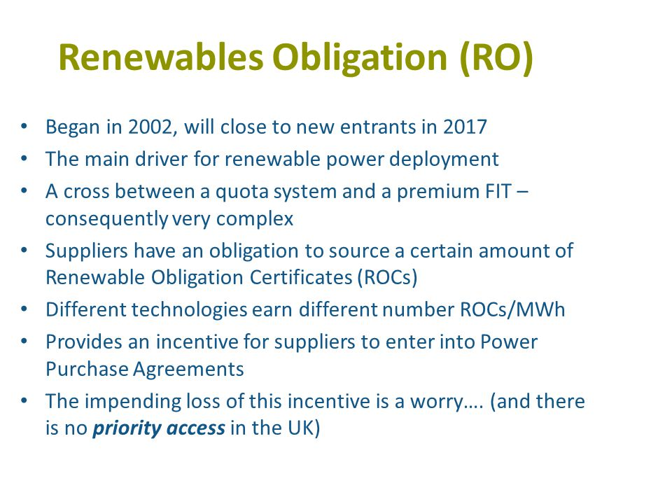 Renewables Obligation (RO) Began in 2002, will close to new entrants in 2017 The main driver for renewable power deployment A cross between a quota system and a premium FIT – consequently very complex Suppliers have an obligation to source a certain amount of Renewable Obligation Certificates (ROCs) Different technologies earn different number ROCs/MWh Provides an incentive for suppliers to enter into Power Purchase Agreements The impending loss of this incentive is a worry….