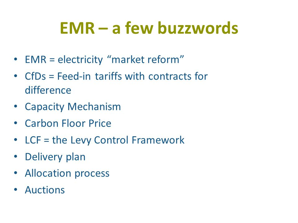 EMR – a few buzzwords EMR = electricity market reform CfDs = Feed-in tariffs with contracts for difference Capacity Mechanism Carbon Floor Price LCF = the Levy Control Framework Delivery plan Allocation process Auctions