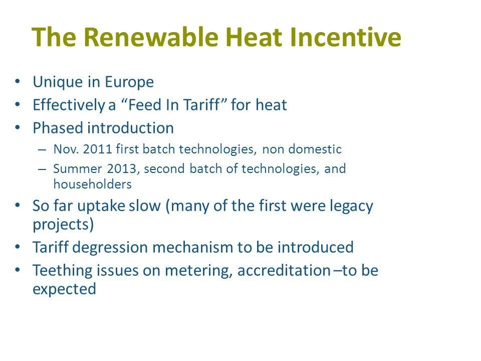 The Renewable Heat Incentive Unique in Europe Effectively a Feed In Tariff for heat Phased introduction – Nov.