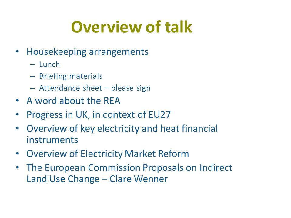 Overview of talk Housekeeping arrangements – Lunch – Briefing materials – Attendance sheet – please sign A word about the REA Progress in UK, in context of EU27 Overview of key electricity and heat financial instruments Overview of Electricity Market Reform The European Commission Proposals on Indirect Land Use Change – Clare Wenner