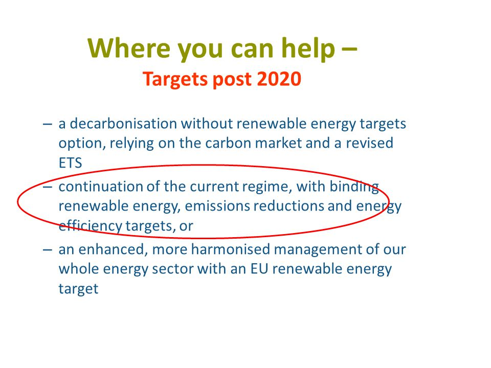 Where you can help – Targets post 2020 – a decarbonisation without renewable energy targets option, relying on the carbon market and a revised ETS – continuation of the current regime, with binding renewable energy, emissions reductions and energy efficiency targets, or – an enhanced, more harmonised management of our whole energy sector with an EU renewable energy target