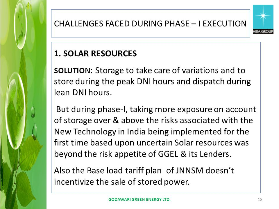 GODAWARI GREEN ENERGY LTD.18 CHALLENGES FACED DURING PHASE – I EXECUTION 1. SOLAR RESOURCES SOLUTION : Storage to take care of variations and to store