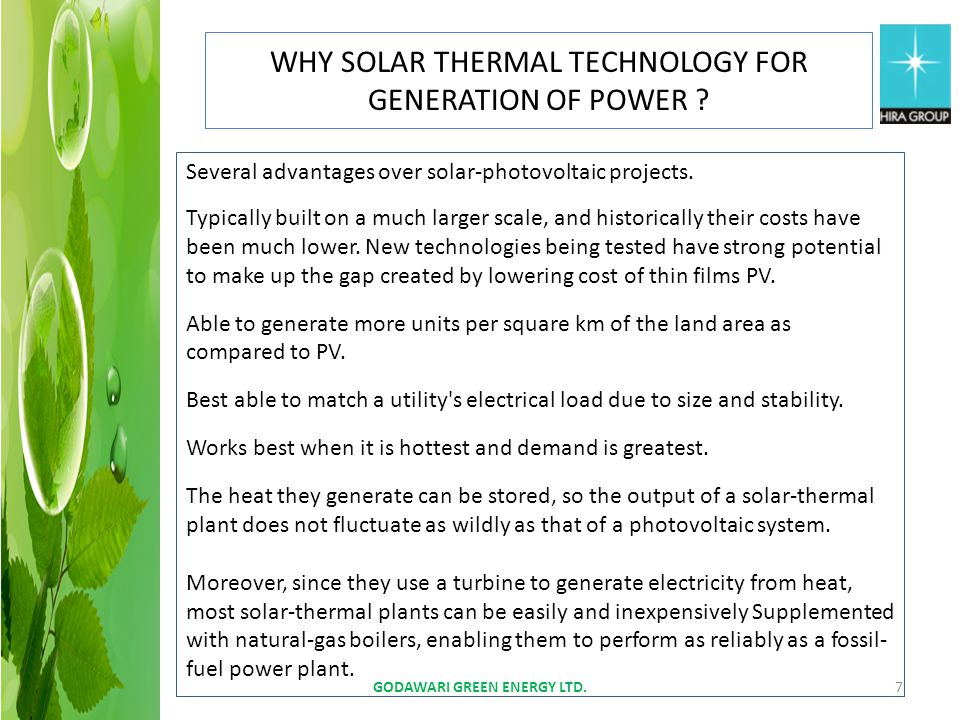 GODAWARI GREEN ENERGY LTD.7 WHY SOLAR THERMAL TECHNOLOGY FOR GENERATION OF POWER ? Several advantages over solar-photovoltaic projects. Typically buil