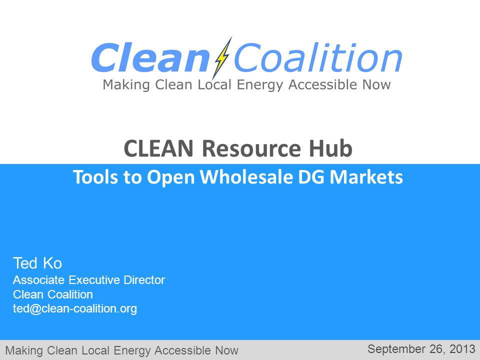 Making Clean Local Energy Accessible Now September 26, 2013 Ted Ko Associate Executive Director Clean Coalition ted@clean-coalition.org CLEAN Resource Hub Tools to Open Wholesale DG Markets