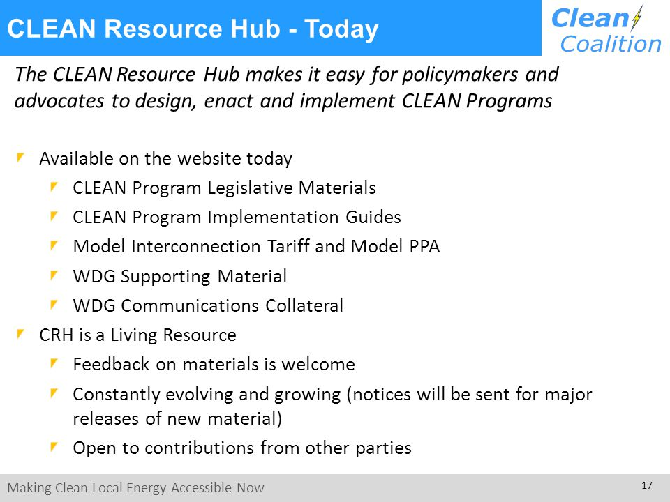 Making Clean Local Energy Accessible Now 17 The CLEAN Resource Hub makes it easy for policymakers and advocates to design, enact and implement CLEAN Programs Available on the website today CLEAN Program Legislative Materials CLEAN Program Implementation Guides Model Interconnection Tariff and Model PPA WDG Supporting Material WDG Communications Collateral CRH is a Living Resource Feedback on materials is welcome Constantly evolving and growing (notices will be sent for major releases of new material) Open to contributions from other parties CLEAN Resource Hub - Today