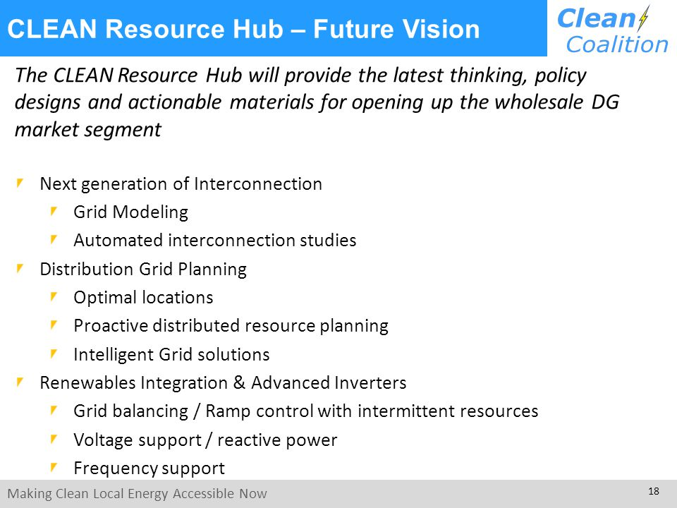 Making Clean Local Energy Accessible Now 18 The CLEAN Resource Hub will provide the latest thinking, policy designs and actionable materials for opening up the wholesale DG market segment Next generation of Interconnection Grid Modeling Automated interconnection studies Distribution Grid Planning Optimal locations Proactive distributed resource planning Intelligent Grid solutions Renewables Integration & Advanced Inverters Grid balancing / Ramp control with intermittent resources Voltage support / reactive power Frequency support CLEAN Resource Hub – Future Vision