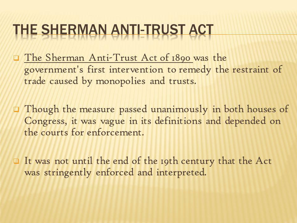 The Sherman Anti-Trust Act of 1890 was the government's first intervention to remedy the restraint of trade caused by monopolies and trusts. Though th