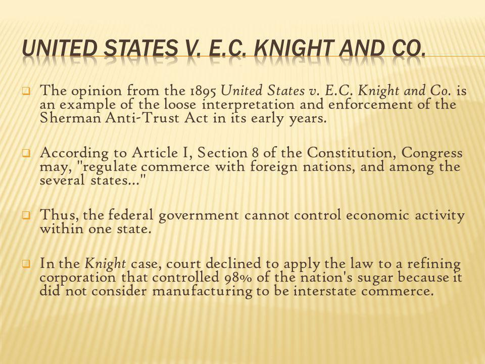 The opinion from the 1895 United States v. E.C. Knight and Co. is an example of the loose interpretation and enforcement of the Sherman Anti-Trust Act