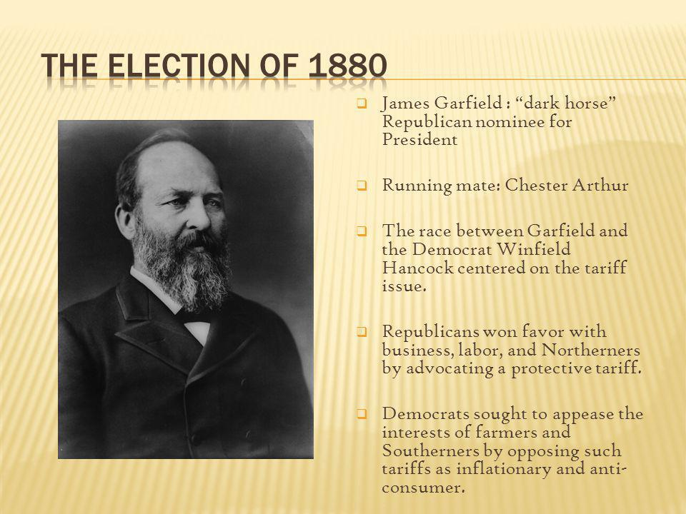 James Garfield : dark horse Republican nominee for President Running mate: Chester Arthur The race between Garfield and the Democrat Winfield Hancock