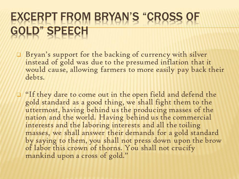Bryans support for the backing of currency with silver instead of gold was due to the presumed inflation that it would cause, allowing farmers to more