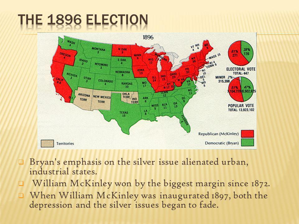 Bryan's emphasis on the silver issue alienated urban, industrial states. William McKinley won by the biggest margin since 1872. When William McKinley
