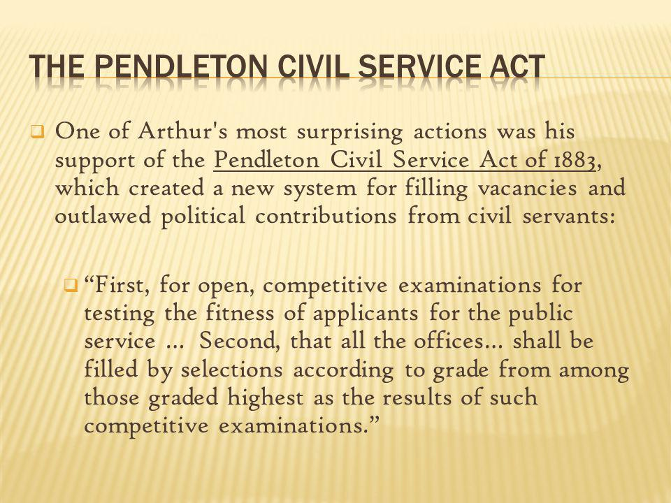 One of Arthur's most surprising actions was his support of the Pendleton Civil Service Act of 1883, which created a new system for filling vacancies a