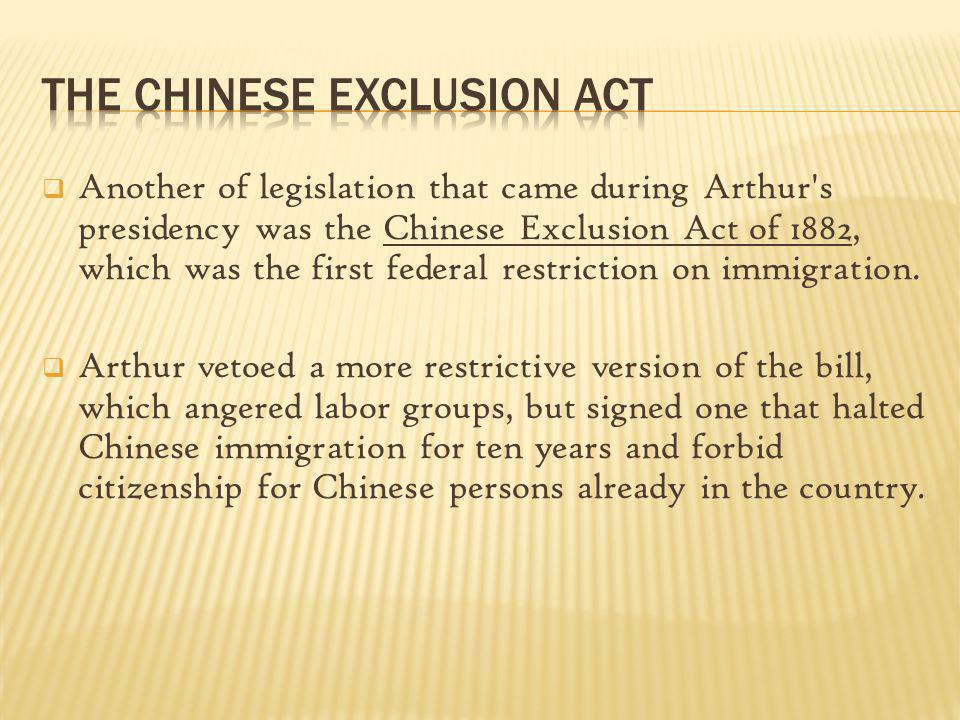 Another of legislation that came during Arthur's presidency was the Chinese Exclusion Act of 1882, which was the first federal restriction on immigrat