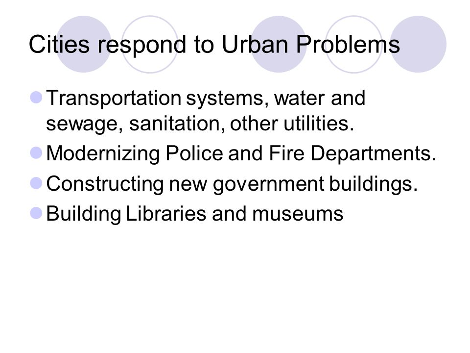Cities respond to Urban Problems Transportation systems, water and sewage, sanitation, other utilities. Modernizing Police and Fire Departments. Const
