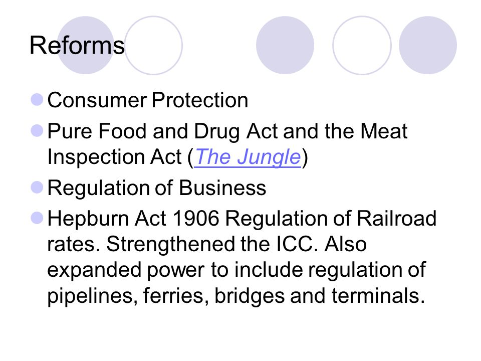 Reforms Consumer Protection Pure Food and Drug Act and the Meat Inspection Act (The Jungle)The Jungle Regulation of Business Hepburn Act 1906 Regulati